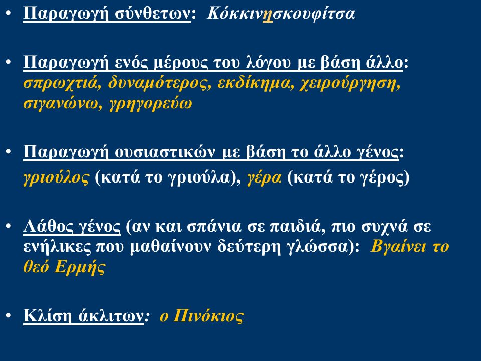 Παραγωγή σύνθετων: Κόκκινησκουφίτσα Παραγωγή ενός μέρους του λόγου με βάση άλλο: σπρωχτιά, δυναμότερος, εκδίκημα, χειρούργηση, σιγανώνω, γρηγορεύω Παραγωγή ουσιαστικών με βάση το άλλο γένος: γριούλος (κατά το γριούλα), γέρα (κατά το γέρος) Λάθος γένος (αν και σπάνια σε παιδιά, πιο συχνά σε ενήλικες που μαθαίνουν δεύτερη γλώσσα): Βγαίνει το θεό Ερμής Κλίση άκλιτων: ο Πινόκιος