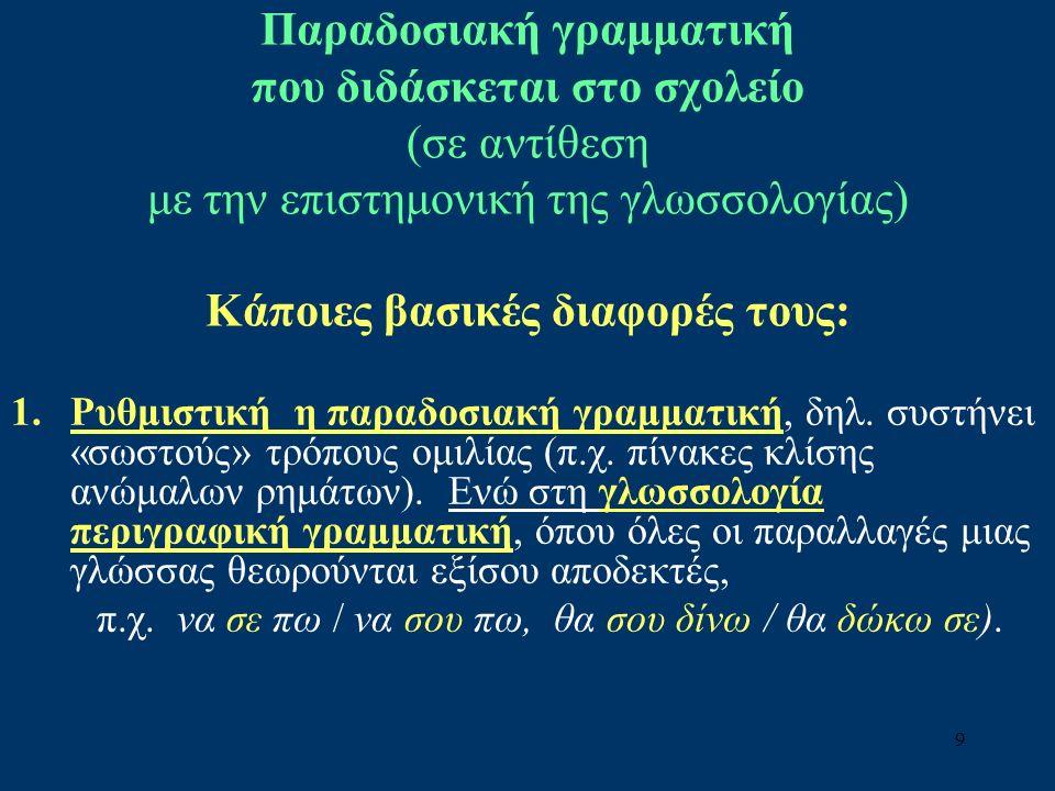 9 Παραδοσιακή γραμματική που διδάσκεται στο σχολείο (σε αντίθεση με την επιστημονική της γλωσσολογίας) Κάποιες βασικές διαφορές τους: 1.Ρυθμιστική η παραδοσιακή γραμματική, δηλ.