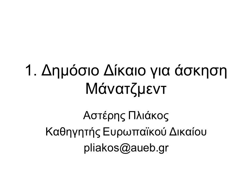 1. Δημόσιο Δίκαιο για άσκηση Μάνατζμεντ Αστέρης Πλιάκος Καθηγητής Ευρωπαϊκού Δικαίου pliakos@aueb.gr