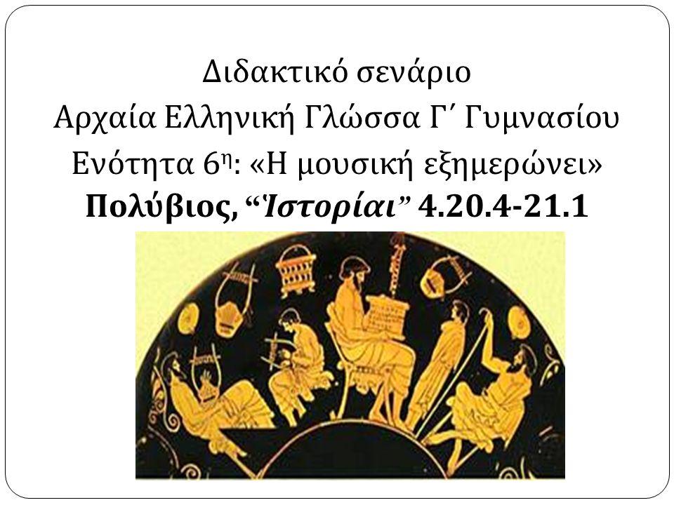 Διδακτικό σενάριο Αρχαία Ελληνική Γλώσσα Γ΄ Γυμνασίου Ενότητα 6 η : « Η μουσική εξημερώνει » Πολύβιος, Ἱστορίαι 4.20.4-21.1