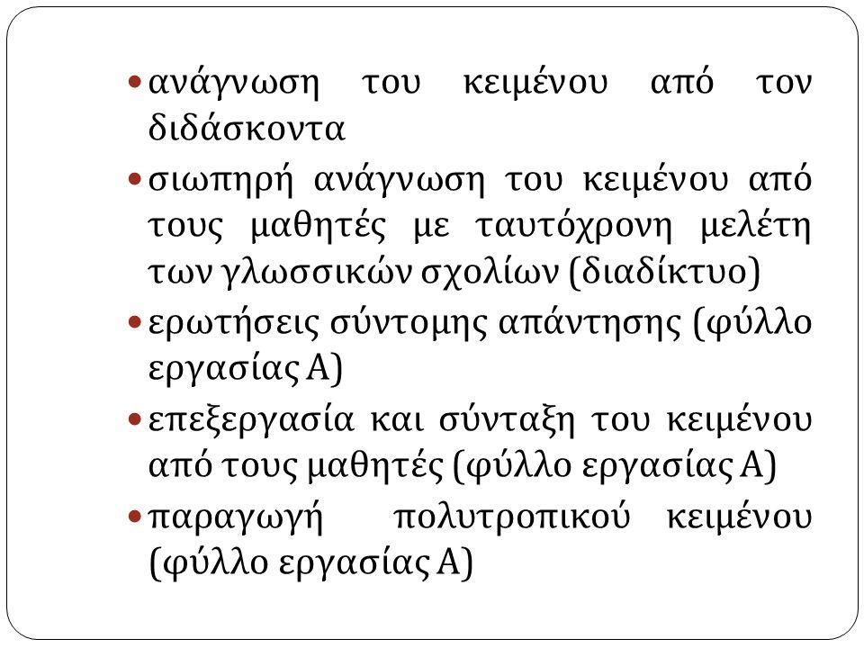 ανάγνωση του κειμένου από τον διδάσκοντα σιωπηρή ανάγνωση του κειμένου από τους μαθητές με ταυτόχρονη μελέτη των γλωσσικών σχολίων ( διαδίκτυο ) ερωτήσεις σύντομης απάντησης ( φύλλο εργασίας Α ) επεξεργασία και σύνταξη του κειμένου από τους μαθητές ( φύλλο εργασίας Α ) παραγωγή πολυτροπικού κειμένου ( φύλλο εργασίας Α )