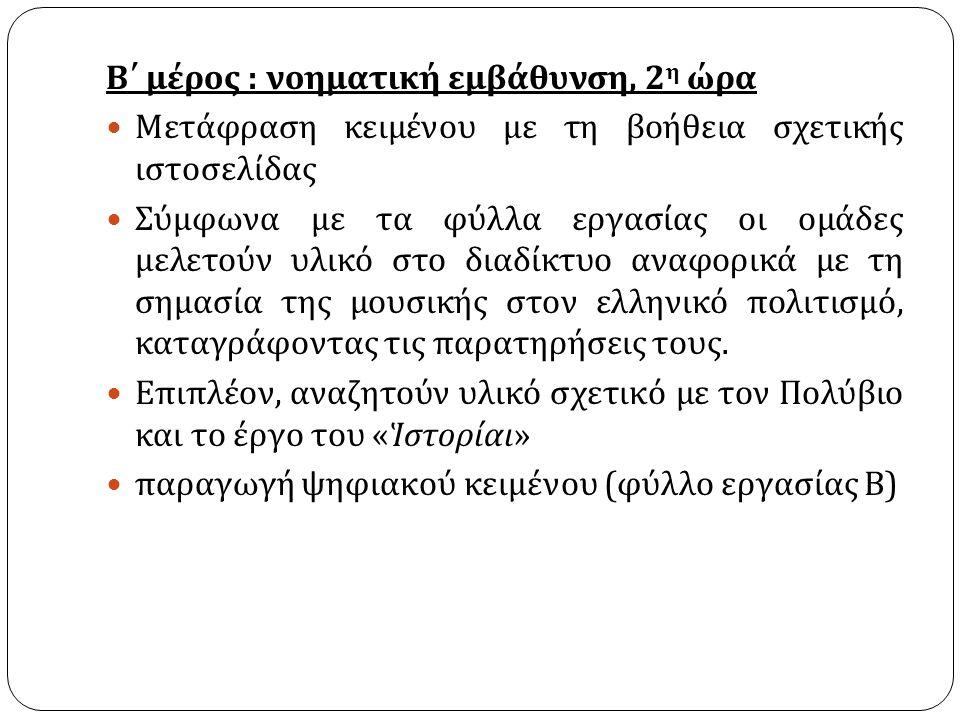 Β΄ μέρος : νοηματική εμβάθυνση, 2 η ώρα Μετάφραση κειμένου με τη βοήθεια σχετικής ιστοσελίδας Σύμφωνα με τα φύλλα εργασίας οι ομάδες μελετούν υλικό στο διαδίκτυο αναφορικά με τη σημασία της μουσικής στον ελληνικό πολιτισμό, καταγράφοντας τις παρατηρήσεις τους.