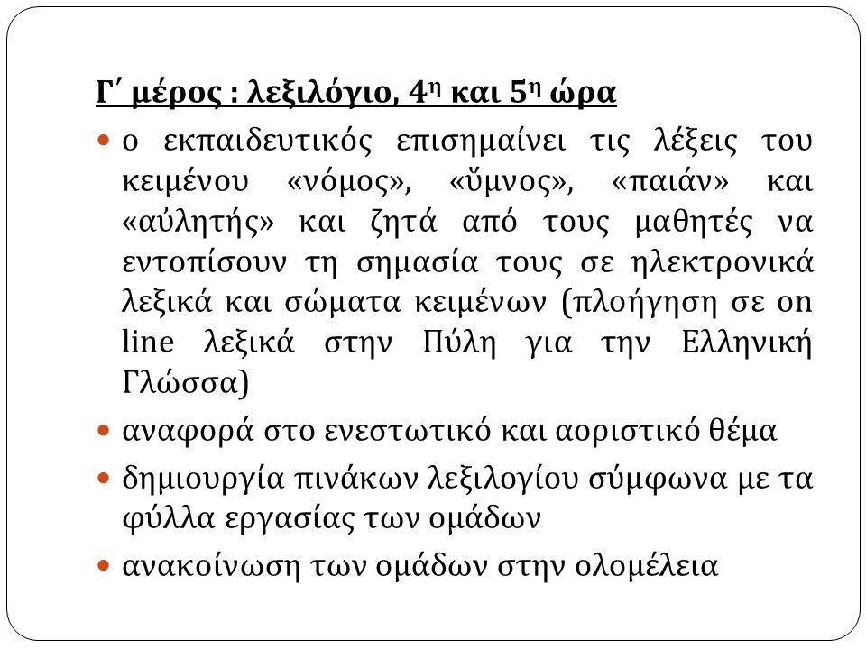 Γ΄ μέρος : λεξιλόγιο, 4 η και 5 η ώρα ο εκπαιδευτικός επισημαίνει τις λέξεις του κειμένου « νόμος », « ὕμνος », « παιάν » και « αὐλητής » και ζητά από τους μαθητές να εντοπίσουν τη σημασία τους σε ηλεκτρονικά λεξικά και σώματα κειμένων ( πλοήγηση σε on line λεξικά στην Πύλη για την Ελληνική Γλώσσα ) αναφορά στο ενεστωτικό και αοριστικό θέμα δημιουργία πινάκων λεξιλογίου σύμφωνα με τα φύλλα εργασίας των ομάδων ανακοίνωση των ομάδων στην ολομέλεια