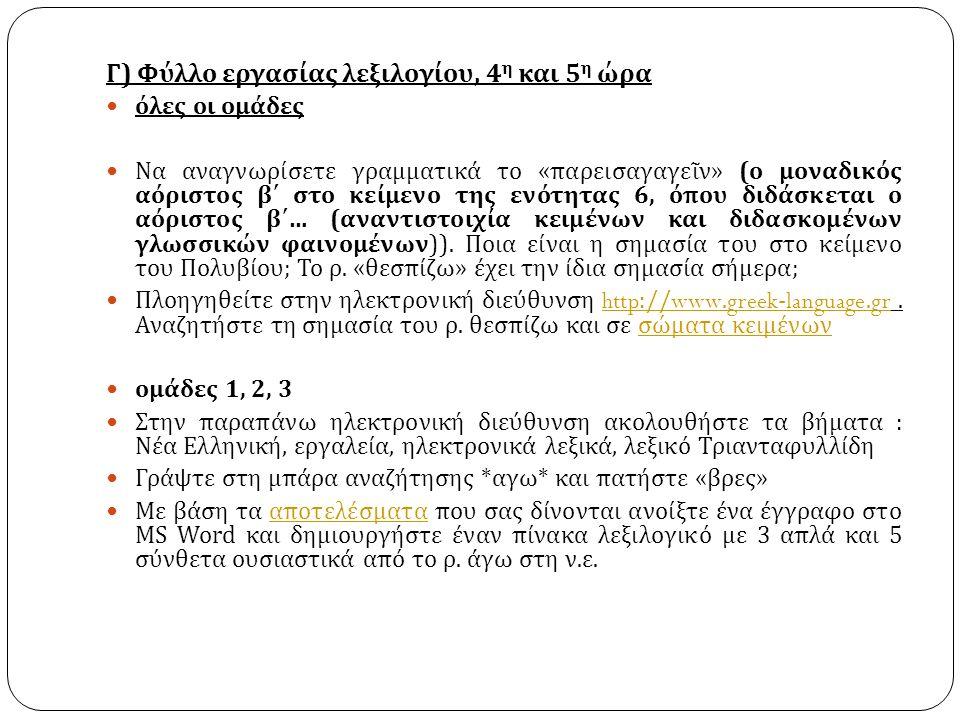 Γ ) Φύλλο εργασίας λεξιλογίου, 4 η και 5 η ώρα όλες οι ομάδες Να αναγνωρίσετε γραμματικά το « παρεισαγαγεῖν » ( ο μοναδικός αόριστος β΄ στο κείμενο της ενότητας 6, όπου διδάσκεται ο αόριστος β΄ … ( αναντιστοιχία κειμένων και διδασκομένων γλωσσικών φαινομένων )).