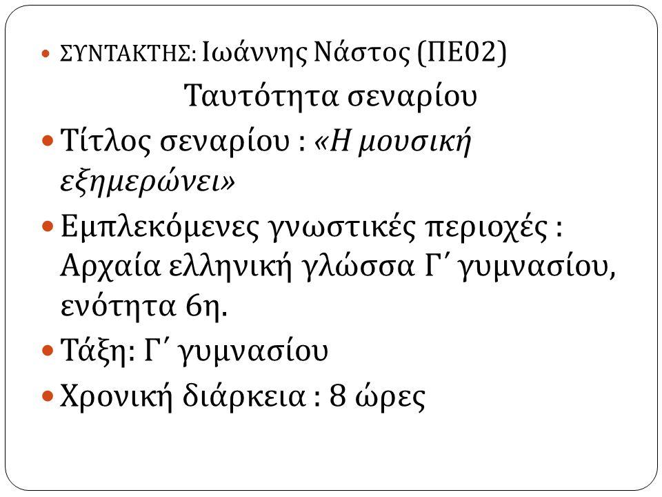 ΣΥΝΤΑΚΤΗΣ : Ιωάννης Νάστος ( ΠΕ 02) Ταυτότητα σεναρίου Τίτλος σεναρίου : « Η μουσική εξημερώνει » Εμπλεκόμενες γνωστικές περιοχές : Αρχαία ελληνική γλώσσα Γ΄ γυμνασίου, ενότητα 6 η.