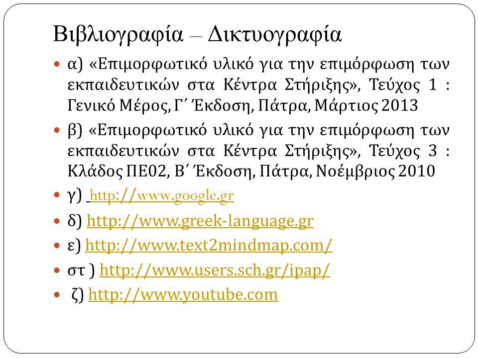Βιβλιογραφία – Δικτυογραφία α ) « Επιμορφωτικό υλικό για την επιμόρφωση των εκπαιδευτικών στα Κέντρα Στήριξης », Τεύχος 1 : Γενικό Μέρος, Γ΄ Έκδοση, Πάτρα, Μάρτιος 2013 β ) « Επιμορφωτικό υλικό για την επιμόρφωση των εκπαιδευτικών στα Κέντρα Στήριξης », Τεύχος 3 : Κλάδος ΠΕ 02, Β΄ Έκδοση, Πάτρα, Νοέμβριος 2010 γ ) http://www.google.grhttp://www.google.gr δ ) http://www.greek-language.grhttp://www.greek-language.gr ε ) http://www.text2mindmap.com/http://www.text2mindmap.com/ στ ) http://www.users.sch.gr/ipap/http://www.users.sch.gr/ipap/ ζ ) http://www.youtube.comhttp://www.youtube.com