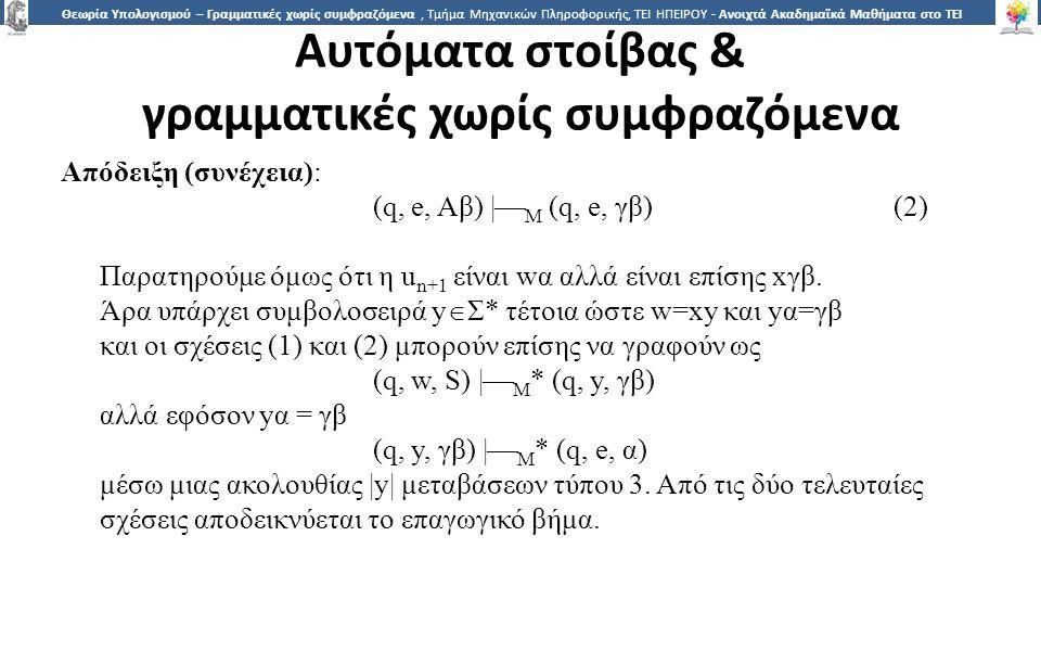 1515 Θεωρία Υπολογισμού – Γραμματικές χωρίς συμφραζόμενα, Τμήμα Μηχανικών Πληροφορικής, ΤΕΙ ΗΠΕΙΡΟΥ - Ανοιχτά Ακαδημαϊκά Μαθήματα στο ΤΕΙ Ηπείρου Αυτόματα στοίβας & γραμματικές χωρίς συμφραζόμενα Απόδειξη (συνέχεια): (q, e, Aβ) |  M (q, e, γβ)(2) Παρατηρούμε όμως ότι η u n+1 είναι wα αλλά είναι επίσης xγβ.