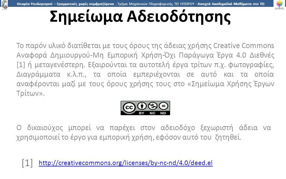 1818 Θεωρία Υπολογισμού – Γραμματικές χωρίς συμφραζόμενα, Τμήμα Μηχανικών Πληροφορικής, ΤΕΙ ΗΠΕΙΡΟΥ - Ανοιχτά Ακαδημαϊκά Μαθήματα στο ΤΕΙ Ηπείρου Σημείωμα Αδειοδότησης Το παρόν υλικό διατίθεται με τους όρους της άδειας χρήσης Creative Commons Αναφορά Δημιουργού-Μη Εμπορική Χρήση-Όχι Παράγωγα Έργα 4.0 Διεθνές [1] ή μεταγενέστερη.