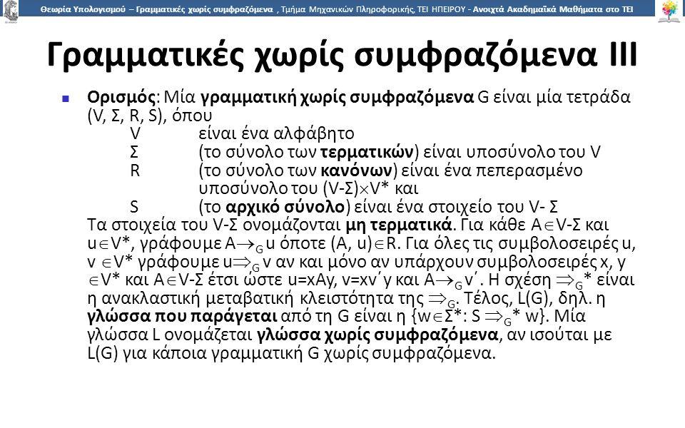 7 Θεωρία Υπολογισμού – Γραμματικές χωρίς συμφραζόμενα, Τμήμα Μηχανικών Πληροφορικής, ΤΕΙ ΗΠΕΙΡΟΥ - Ανοιχτά Ακαδημαϊκά Μαθήματα στο ΤΕΙ Ηπείρου Γραμματικές χωρίς συμφραζόμενα III Ορισμός: Μία γραμματική χωρίς συμφραζόμενα G είναι μία τετράδα (V, Σ, R, S), όπου V είναι ένα αλφάβητο Σ(το σύνολο των τερματικών) είναι υποσύνολο του V R(το σύνολο των κανόνων) είναι ένα πεπερασμένο υποσύνολο του (V-Σ)  V* και S(το αρχικό σύνολο) είναι ένα στοιχείο του V- Σ Τα στοιχεία του V-Σ ονομάζονται μη τερματικά.