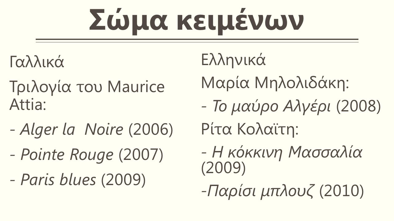 Σώμα κειμένων Γαλλικά Τριλογία του Maurice Attia: - Alger la Noire (2006) - Pointe Rouge (2007) - Paris blues (2009) Ελληνικά Μαρία Μηλολιδάκη: - Το μαύρο Αλγέρι (2008) Ρίτα Κολαϊτη: - Η κόκκινη Μασσαλία (2009) -Παρίσι μπλουζ (2010)