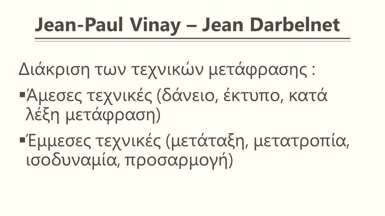 Jean-Paul Vinay – Jean Darbelnet Διάκριση των τεχνικών μετάφρασης :  Άμεσες τεχνικές (δάνειο, έκτυπο, κατά λέξη μετάφραση)  Έμμεσες τεχνικές (μετάταξη, μετατροπία, ισοδυναμία, προσαρμογή)
