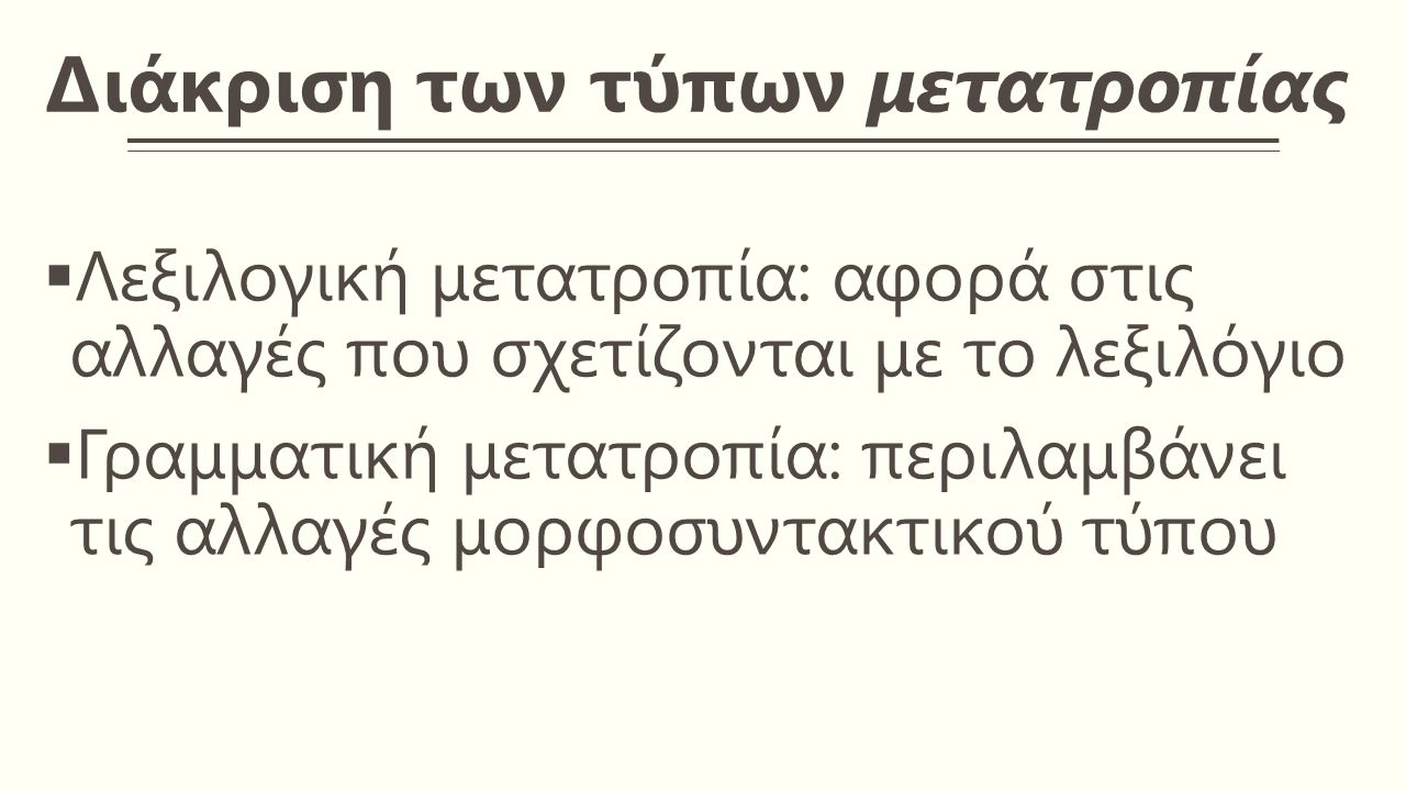 Διάκριση των τύπων μετατροπίας  Λεξιλογική μετατροπία: αφορά στις αλλαγές που σχετίζονται με το λεξιλόγιο  Γραμματική μετατροπία: περιλαμβάνει τις αλλαγές μορφοσυντακτικού τύπου