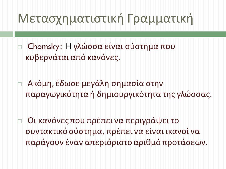 Μετασχηματιστική Γραμματική  Chomsky: Η γλώσσα είναι σύστημα που κυβερνάται από κανόνες.  Ακόμη, έδωσε μεγάλη σημασία στην παραγωγικότητα ή δημιουργ