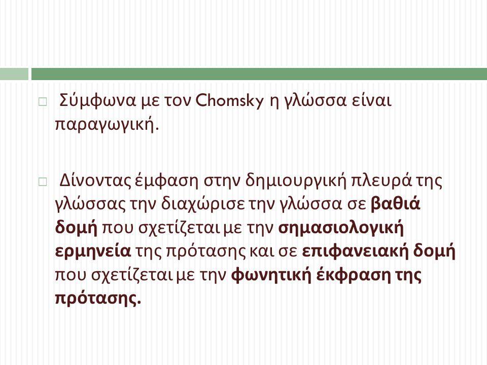  Σύμφωνα με τον Chomsky η γλώσσα είναι παραγωγική.  Δίνοντας έμφαση στην δημιουργική πλευρά της γλώσσας την διαχώρισε την γλώσσα σε βαθιά δομή που σ