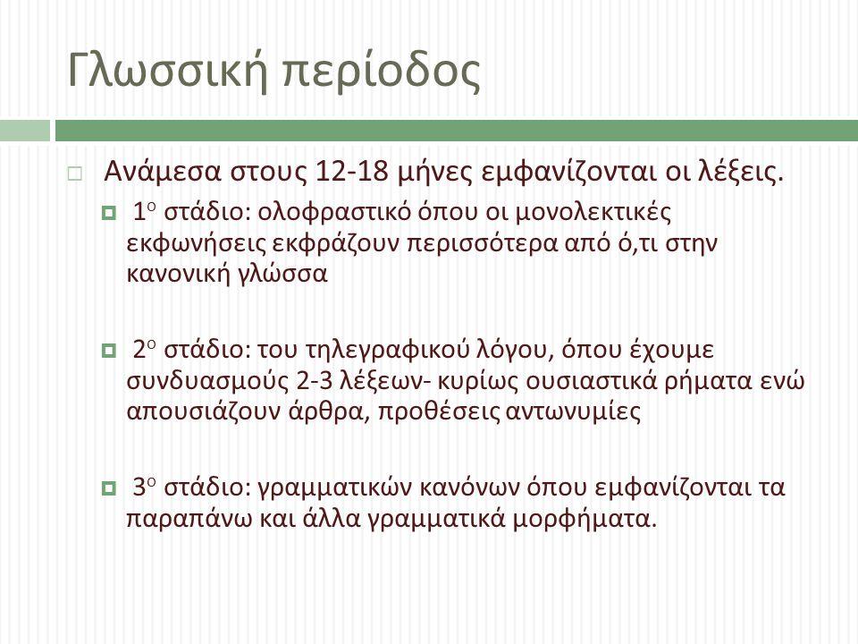 Γλωσσική περίοδος  Ανάμεσα στους 12-18 μήνες εμφανίζονται οι λέξεις.  1 ο στάδιο : ολοφραστικό όπου οι μονολεκτικές εκφωνήσεις εκφράζουν περισσότερα