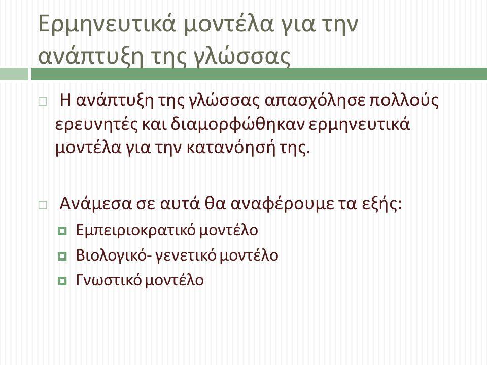 Ερμηνευτικά μοντέλα για την ανάπτυξη της γλώσσας  Η ανάπτυξη της γλώσσας απασχόλησε πολλούς ερευνητές και διαμορφώθηκαν ερμηνευτικά μοντέλα για την κ
