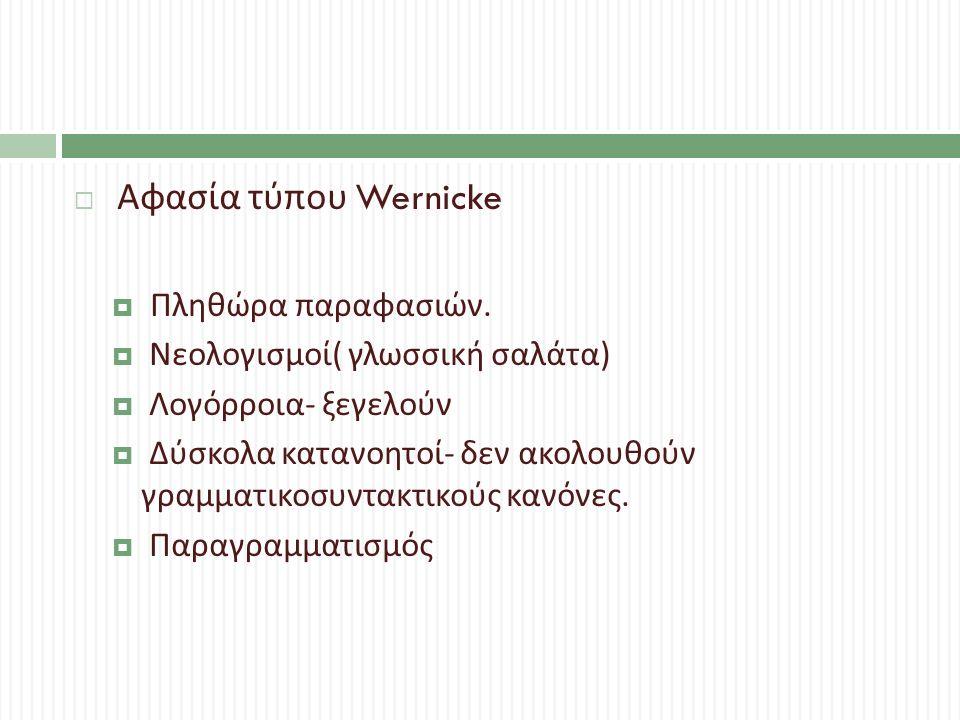  Αφασία τύπου Wernicke  Πληθώρα παραφασιών.  Νεολογισμοί ( γλωσσική σαλάτα )  Λογόρροια - ξεγελούν  Δύσκολα κατανοητοί - δεν ακολουθούν γραμματικ