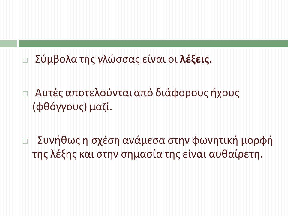  Σύμβολα της γλώσσας είναι οι λέξεις.  Αυτές αποτελούνται από διάφορους ήχους ( φθόγγους ) μαζί.  Συνήθως η σχέση ανάμεσα στην φωνητική μορφή της λ