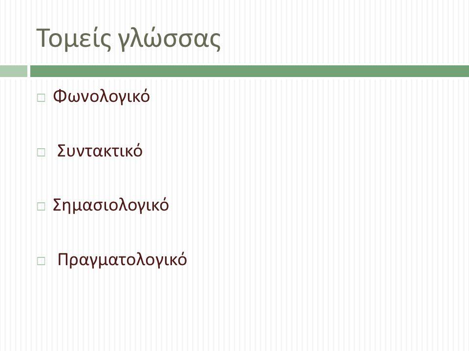 Τομείς γλώσσας  Φωνολογικό  Συντακτικό  Σημασιολογικό  Πραγματολογικό
