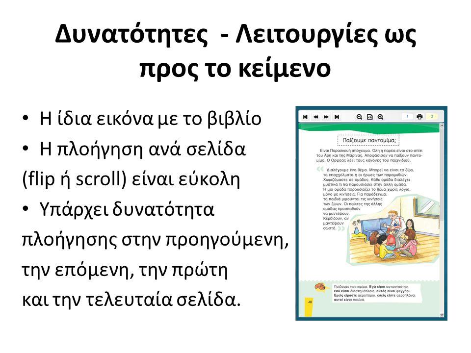 Δυνατότητες - Λειτουργίες ως προς το κείμενο Η ίδια εικόνα με το βιβλίο Η πλοήγηση ανά σελίδα (flip ή scroll) είναι εύκολη Υπάρχει δυνατότητα πλοήγησης στην προηγούμενη, την επόμενη, την πρώτη και την τελευταία σελίδα.