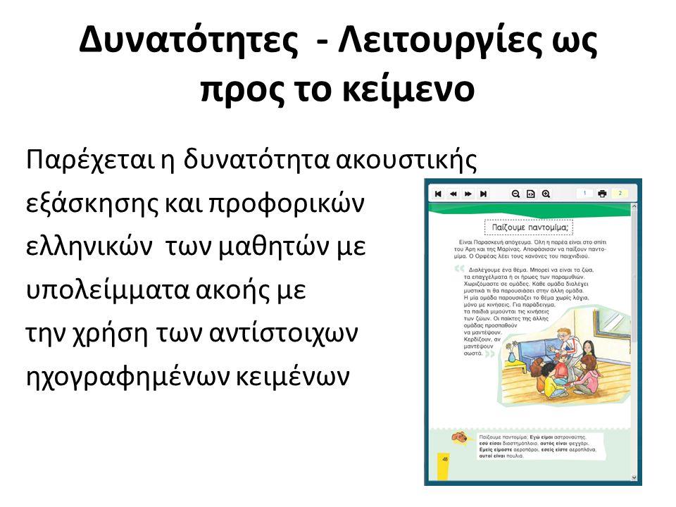 Δυνατότητες - Λειτουργίες ως προς το κείμενο Παρέχεται η δυνατότητα ακουστικής εξάσκησης και προφορικών ελληνικών των μαθητών με υπολείμματα ακοής με την χρήση των αντίστοιχων ηχογραφημένων κειμένων