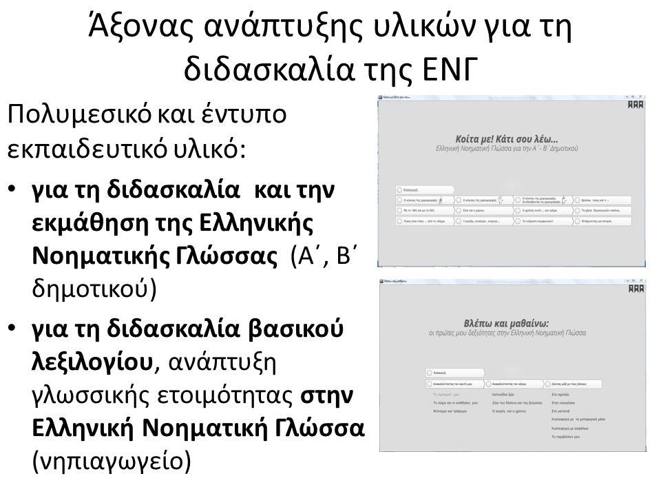 Άξονας ανάπτυξης υλικών για τη διδασκαλία της ΕΝΓ Πολυμεσικό και έντυπο εκπαιδευτικό υλικό: για τη διδασκαλία και την εκμάθηση της Ελληνικής Νοηματικής Γλώσσας (Α΄, Β΄ δημοτικού) για τη διδασκαλία βασικού λεξιλογίου, ανάπτυξη γλωσσικής ετοιμότητας στην Ελληνική Νοηματική Γλώσσα (νηπιαγωγείο)