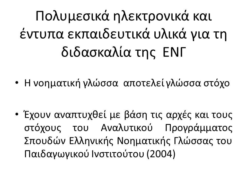 Πολυμεσικά ηλεκτρονικά και έντυπα εκπαιδευτικά υλικά για τη διδασκαλία της ΕΝΓ Η νοηματική γλώσσα αποτελεί γλώσσα στόχο Έχουν αναπτυχθεί με βάση τις αρχές και τους στόχους του Αναλυτικού Προγράμματος Σπουδών Ελληνικής Νοηματικής Γλώσσας του Παιδαγωγικού Ινστιτούτου (2004)