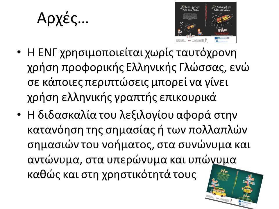 Αρχές… Η ΕΝΓ χρησιμοποιείται χωρίς ταυτόχρονη χρήση προφορικής Ελληνικής Γλώσσας, ενώ σε κάποιες περιπτώσεις μπορεί να γίνει χρήση ελληνικής γραπτής επικουρικά Η διδασκαλία του λεξιλογίου αφορά στην κατανόηση της σημασίας ή των πολλαπλών σημασιών του νοήματος, στα συνώνυμα και αντώνυμα, στα υπερώνυμα και υπώνυμα καθώς και στη χρηστικότητά τους