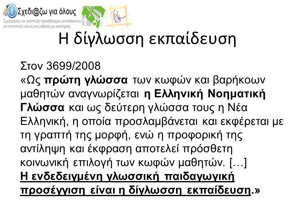 Η δίγλωσση εκπαίδευση Στον 3699/2008 «Ως πρώτη γλώσσα των κωφών και βαρήκοων μαθητών αναγνωρίζεται η Ελληνική Νοηματική Γλώσσα και ως δεύτερη γλώσσα τους η Νέα Ελληνική, η οποία προσλαμβάνεται και εκφέρεται με τη γραπτή της μορφή, ενώ η προφορική της αντίληψη και έκφραση αποτελεί πρόσθετη κοινωνική επιλογή των κωφών μαθητών.