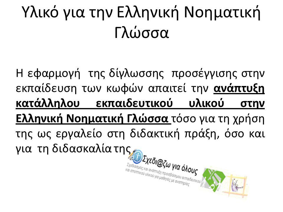 Υλικό για την Ελληνική Νοηματική Γλώσσα Η εφαρμογή της δίγλωσσης προσέγγισης στην εκπαίδευση των κωφών απαιτεί την ανάπτυξη κατάλληλου εκπαιδευτικού υλικού στην Ελληνική Νοηματική Γλώσσα τόσο για τη χρήση της ως εργαλείο στη διδακτική πράξη, όσο και για τη διδασκαλία της