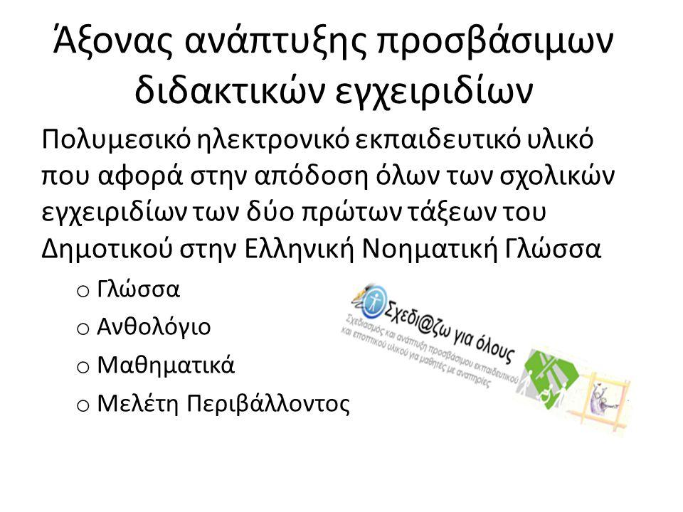 Άξονας ανάπτυξης προσβάσιμων διδακτικών εγχειριδίων Πολυμεσικό ηλεκτρονικό εκπαιδευτικό υλικό που αφορά στην απόδοση όλων των σχολικών εγχειριδίων των δύο πρώτων τάξεων του Δημοτικού στην Ελληνική Νοηματική Γλώσσα o Γλώσσα o Ανθολόγιο o Μαθηματικά o Μελέτη Περιβάλλοντος