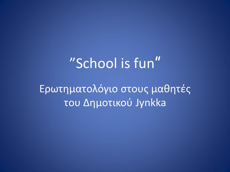 School is fun Ερωτηματολόγιο στους μαθητές του Δημοτικού Jynkka