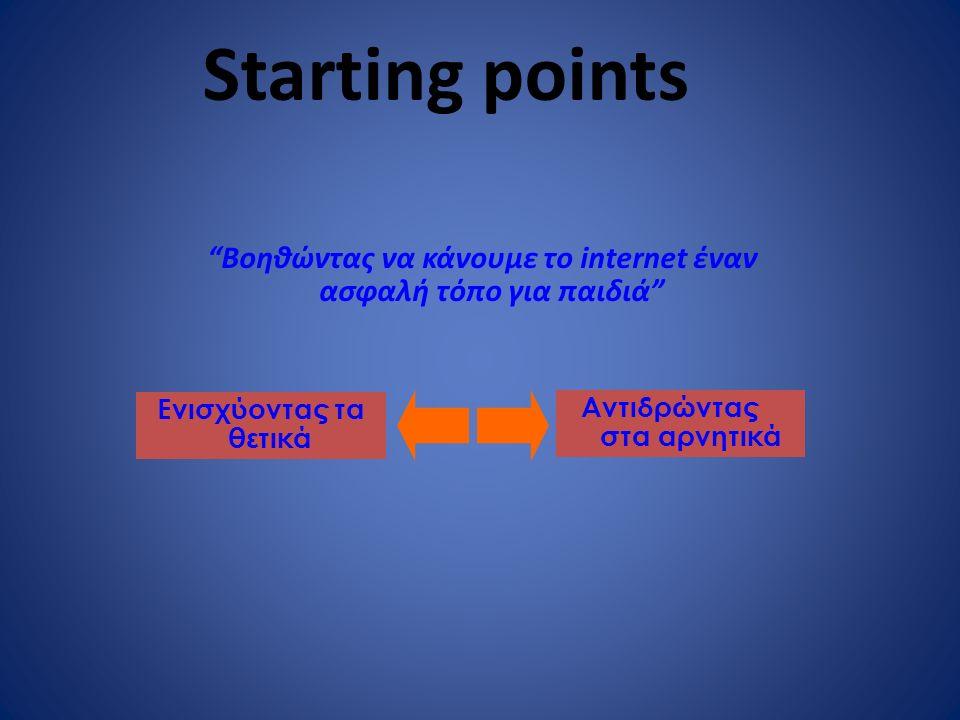 Starting points Βοηθώντας να κάνουμε το internet έναν ασφαλή τόπο για παιδιά Ενισχύοντας τα θετικά Αντιδρώντας στα αρνητικά
