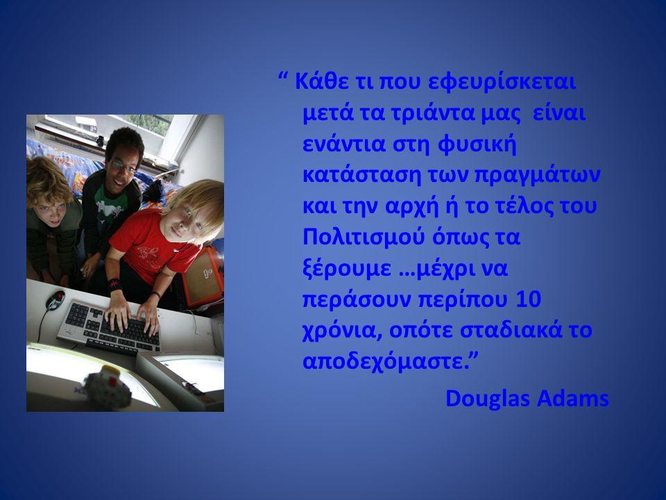 Κάθε τι που εφευρίσκεται μετά τα τριάντα μας είναι ενάντια στη φυσική κατάσταση των πραγμάτων και την αρχή ή το τέλος του Πολιτισμού όπως τα ξέρουμε …μέχρι να περάσουν περίπου 10 χρόνια, οπότε σταδιακά το αποδεχόμαστε. Douglas Adams