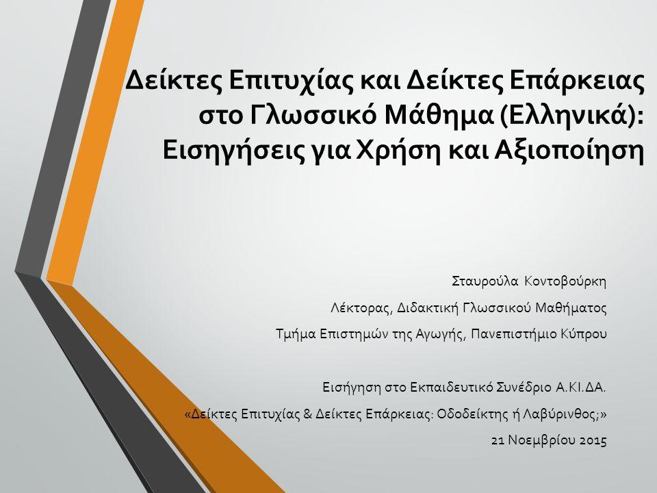 Δείκτες Επιτυχίας και Δείκτες Επάρκειας στο Γλωσσικό Μάθημα (Ελληνικά): Εισηγήσεις για Χρήση και Αξιοποίηση Σταυρούλα Κοντοβούρκη Λέκτορας, Διδακτική Γλωσσικού Μαθήματος Τμήμα Επιστημών της Αγωγής, Πανεπιστήμιο Κύπρου Εισήγηση στο Εκπαιδευτικό Συνέδριο Α.ΚΙ.ΔΑ.