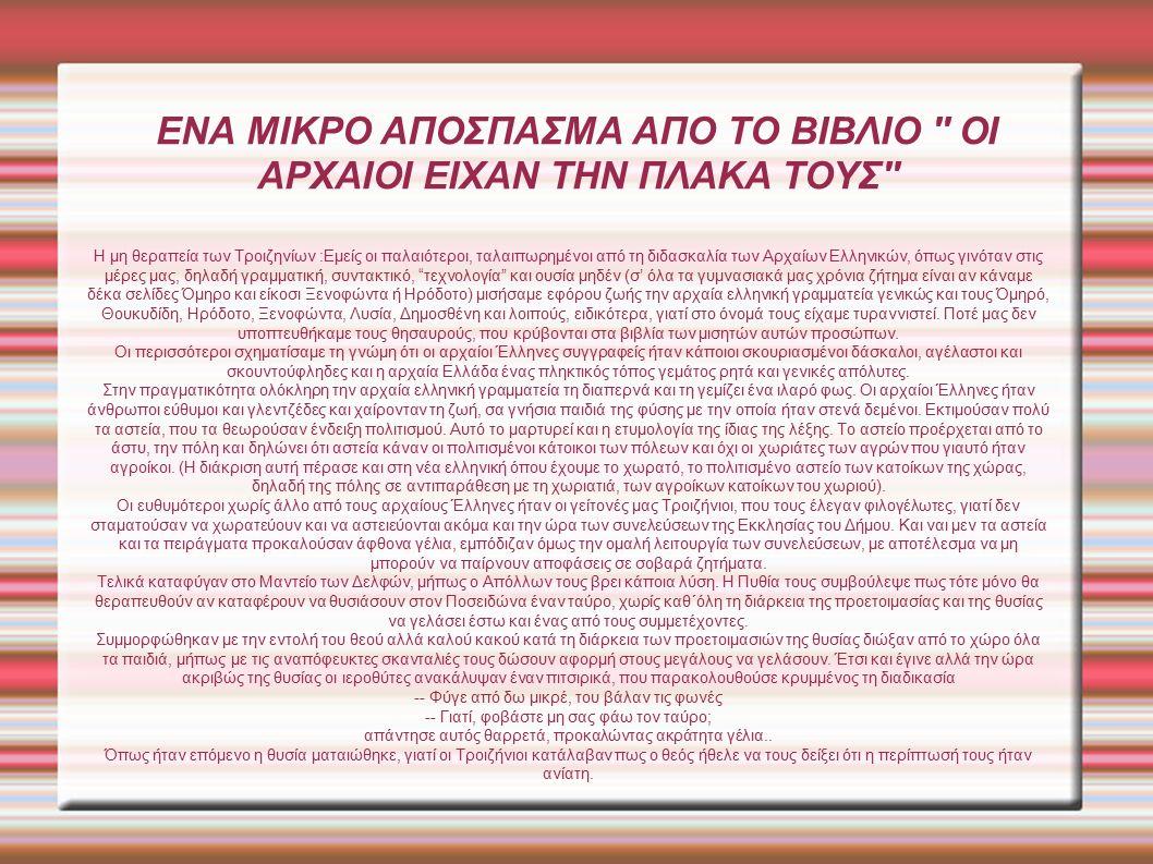 ΕΝΑ ΜΙΚΡΟ ΑΠΟΣΠΑΣΜΑ ΑΠΟ ΤΟ ΒΙΒΛΙΟ ΟΙ ΑΡΧΑΙΟΙ ΕΙΧΑΝ ΤΗΝ ΠΛΑΚΑ ΤΟΥΣ Η μη θεραπεία των Τροιζηνίων :Εμείς οι παλαιότεροι, ταλαιπωρημένοι από τη διδασκαλία των Αρχαίων Ελληνικών, όπως γινόταν στις μέρες μας, δηλαδή γραμματική, συντακτικό, τεχνολογία και ουσία μηδέν (σ' όλα τα γυμνασιακά μας χρόνια ζήτημα είναι αν κάναμε δέκα σελίδες Όμηρο και είκοσι Ξενοφώντα ή Ηρόδοτο) μισήσαμε εφόρου ζωής την αρχαία ελληνική γραμματεία γενικώς και τους Όμηρό, Θουκυδίδη, Ηρόδοτο, Ξενοφώντα, Λυσία, Δημοσθένη και λοιπούς, ειδικότερα, γιατί στο όνομά τους είχαμε τυραννιστεί.