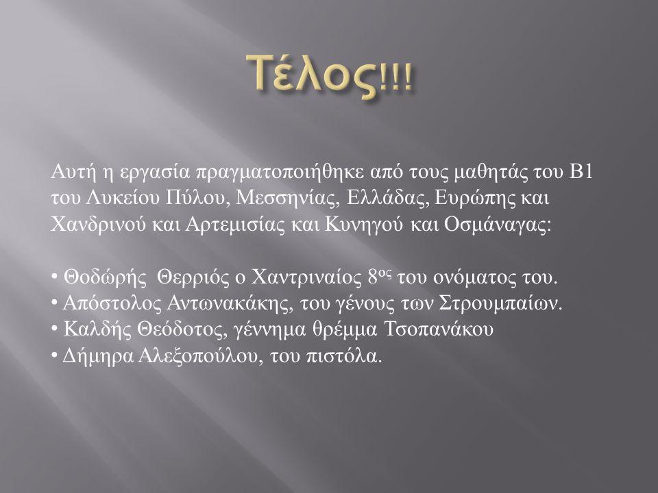 Αυτή η εργασία πραγματοποιήθηκε από τους μαθητάς του Β 1 του Λυκείου Πύλου, Μεσσηνίας, Ελλάδας, Ευρώπης και Χανδρινού και Αρτεμισίας και Κυνηγού και Οσμάναγας : Θοδώρής Θερριός ο Χαντριναίος 8 ος του ονόματος του.