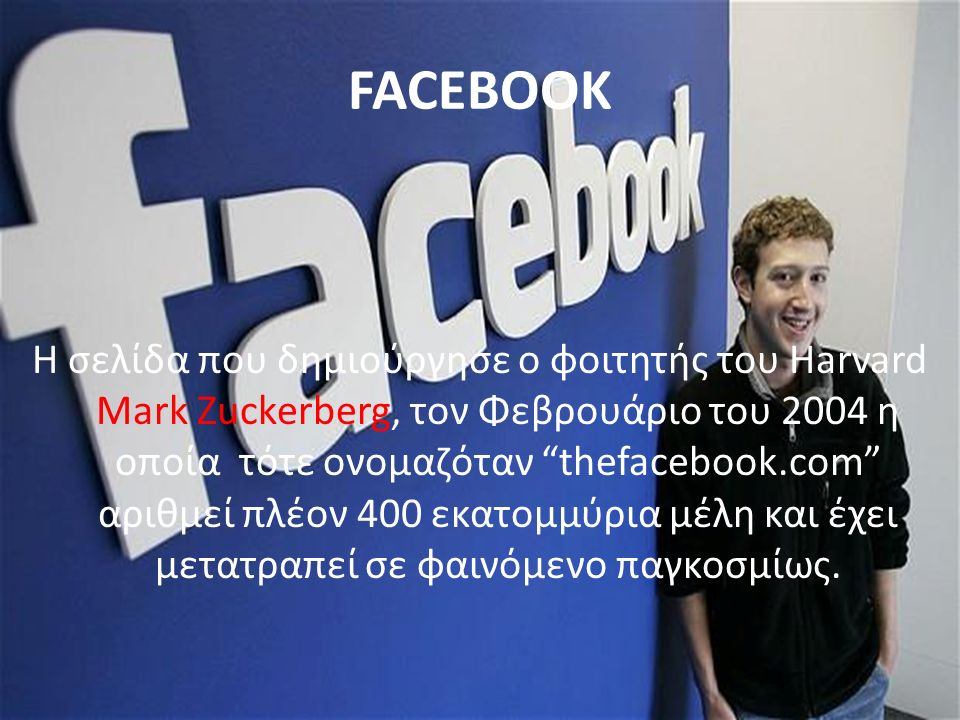 FACEBOOK Η σελίδα που δημιούργησε ο φοιτητής του Harvard Mark Zuckerberg, τον Φεβρουάριο του 2004 η οποία τότε ονομαζόταν thefacebook.com αριθμεί πλέον 400 εκατομμύρια μέλη και έχει μετατραπεί σε φαινόμενο παγκοσμίως.