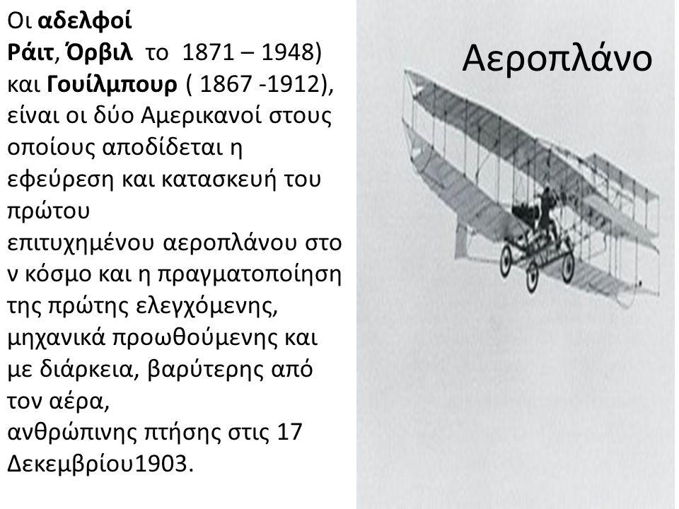 Αεροπλάνο Οι αδελφοί Ράιτ, Όρβιλ το 1871 – 1948) και Γουίλμπουρ ( 1867 -1912), είναι οι δύο Αμερικανοί στους οποίους αποδίδεται η εφεύρεση και κατασκευή του πρώτου επιτυχημένου αεροπλάνου στο ν κόσμο και η πραγματοποίηση της πρώτης ελεγχόμενης, μηχανικά προωθούμενης και με διάρκεια, βαρύτερης από τον αέρα, ανθρώπινης πτήσης στις 17 Δεκεμβρίου1903.