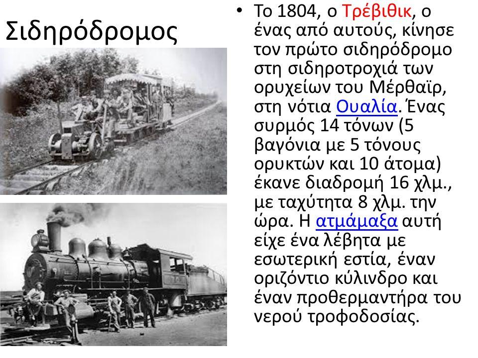 Σιδηρόδρομος Το 1804, ο Τρέβιθικ, ο ένας από αυτούς, κίνησε τον πρώτο σιδηρόδρομο στη σιδηροτροχιά των ορυχείων του Μέρθαϊρ, στη νότια Ουαλία.