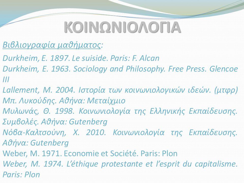Βιβλιογραφία μαθήματος: ΚΟΙΝΩΝΙΟΛΟΓΙΑ Durkheim, E. 1897. Le suiside. Paris: F. Alcan Durkheim, E. 1963. Sociology and Philosophy. Free Press. Glencoe