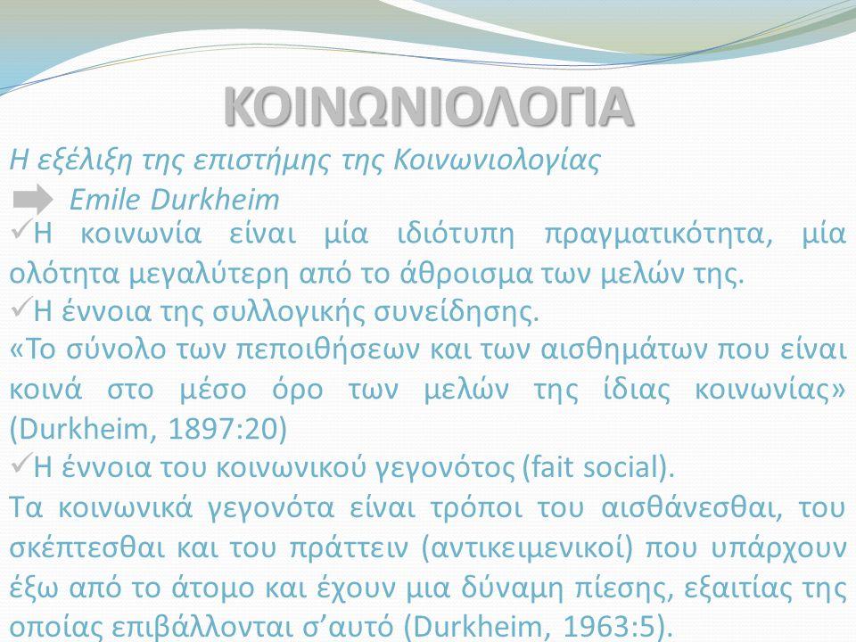 ΚΟΙΝΩΝΙΟΛΟΓΙΑ Η εξέλιξη της επιστήμης της Κοινωνιολογίας Emile Durkheim Η κοινωνία είναι μία ιδιότυπη πραγματικότητα, μία ολότητα μεγαλύτερη από το άθροισμα των μελών της.