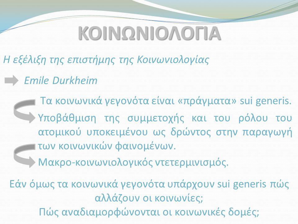 ΚΟΙΝΩΝΙΟΛΟΓΙΑ Η εξέλιξη της επιστήμης της Κοινωνιολογίας Emile Durkheim Τα κοινωνικά γεγονότα είναι «πράγματα» sui generis. Υποβάθμιση της συμμετοχής