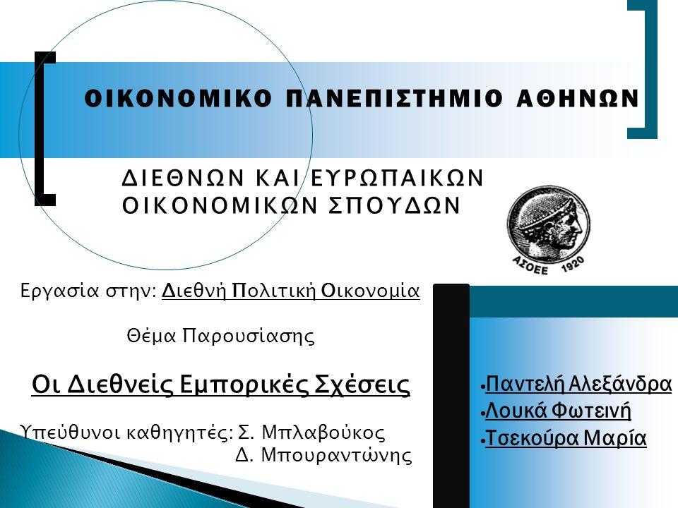  Παντελή Αλεξάνδρα  Λουκά Φωτεινή  Τσεκούρα Μαρία OIKONOMIKO ΠΑΝΕΠΙΣΤΗΜΙΟ ΑΘΗΝΩΝ ΔΙΕΘΝΩΝ ΚΑΙ ΕΥΡΩΠΑΙΚΩΝ ΟΙΚΟΝΟΜΙΚΩΝ ΣΠΟΥΔΩΝ Εργασία στην: Διεθνή Πολιτική Οικονομία Θέμα Παρουσίασης Οι Διεθνείς Εμπορικές Σχέσεις Υπεύθυνοι καθηγητές: Σ.