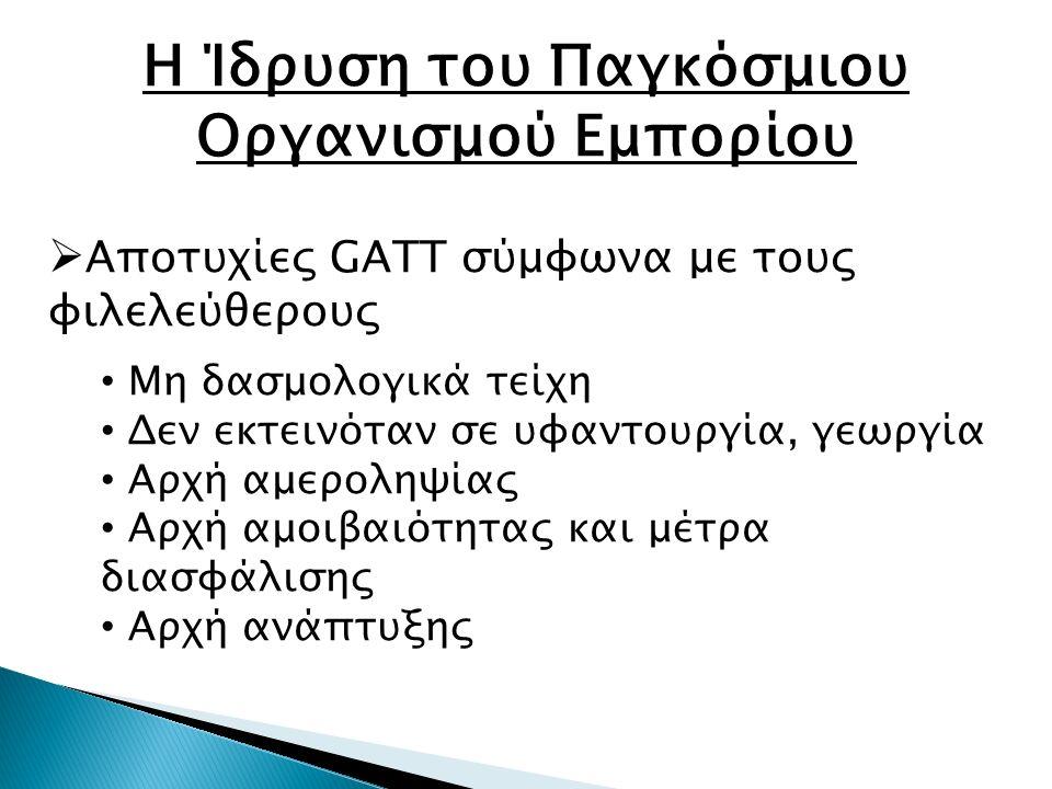 Η Ίδρυση του Παγκόσμιου Οργανισμού Εμπορίου  Αποτυχίες GATT σύμφωνα με τους φιλελεύθερους Μη δασμολογικά τείχη Δεν εκτεινόταν σε υφαντουργία, γεωργία Αρχή αμεροληψίας Αρχή αμοιβαιότητας και μέτρα διασφάλισης Αρχή ανάπτυξης