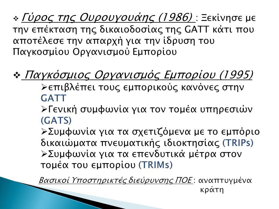  Γύρος της Ουρουγουάης (1986) : Ξεκίνησε με την επέκταση της δικαιοδοσίας της GATT κάτι που αποτέλεσε την απαρχή για την ίδρυση του Παγκοσμίου Οργανισμού Εμπορίου  Παγκόσμιος Οργανισμός Εμπορίου (1995)  επιβλέπει τους εμπορικούς κανόνες στην GATT  Γενική συμφωνία για τον τομέα υπηρεσιών (GATS)  Συμφωνία για τα σχετιζόμενα με το εμπόριο δικαιώματα πνευματικής ιδιοκτησίας (TRIPs)  Συμφωνία για τα επενδυτικά μέτρα στον τομέα του εμπορίου (TRIMs) Βασικοί Υποστηρικτές διεύρυνσης ΠΟΕ : αναπτυγμένα κράτη