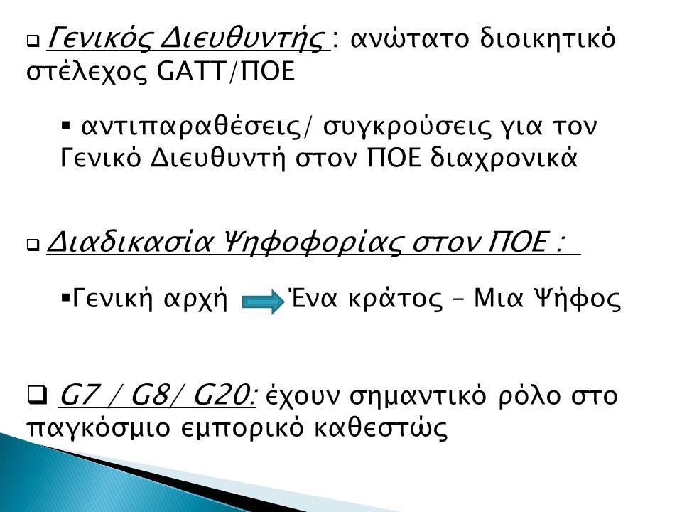  Γενικός Διευθυντής : ανώτατο διοικητικό στέλεχος GATT/ΠΟΕ  αντιπαραθέσεις/ συγκρούσεις για τον Γενικό Διευθυντή στον ΠΟΕ διαχρονικά  Διαδικασία Ψηφοφορίας στον ΠΟΕ :  Γενική αρχή Ένα κράτος – Μια Ψήφος  G7 / G8/ G20: έχουν σημαντικό ρόλο στο παγκόσμιο εμπορικό καθεστώς