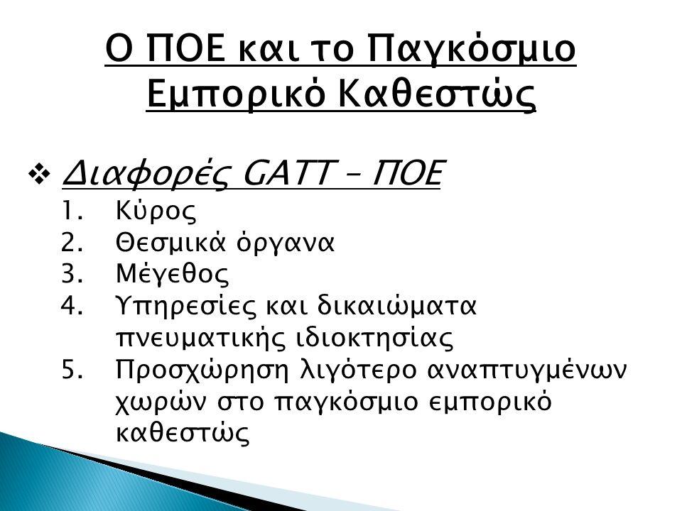 Ο ΠΟΕ και το Παγκόσμιο Εμπορικό Καθεστώς  Διαφορές GATT – ΠΟΕ 1.Κύρος 2.Θεσμικά όργανα 3.Μέγεθος 4.Υπηρεσίες και δικαιώματα πνευματικής ιδιοκτησίας 5.Προσχώρηση λιγότερο αναπτυγμένων χωρών στο παγκόσμιο εμπορικό καθεστώς
