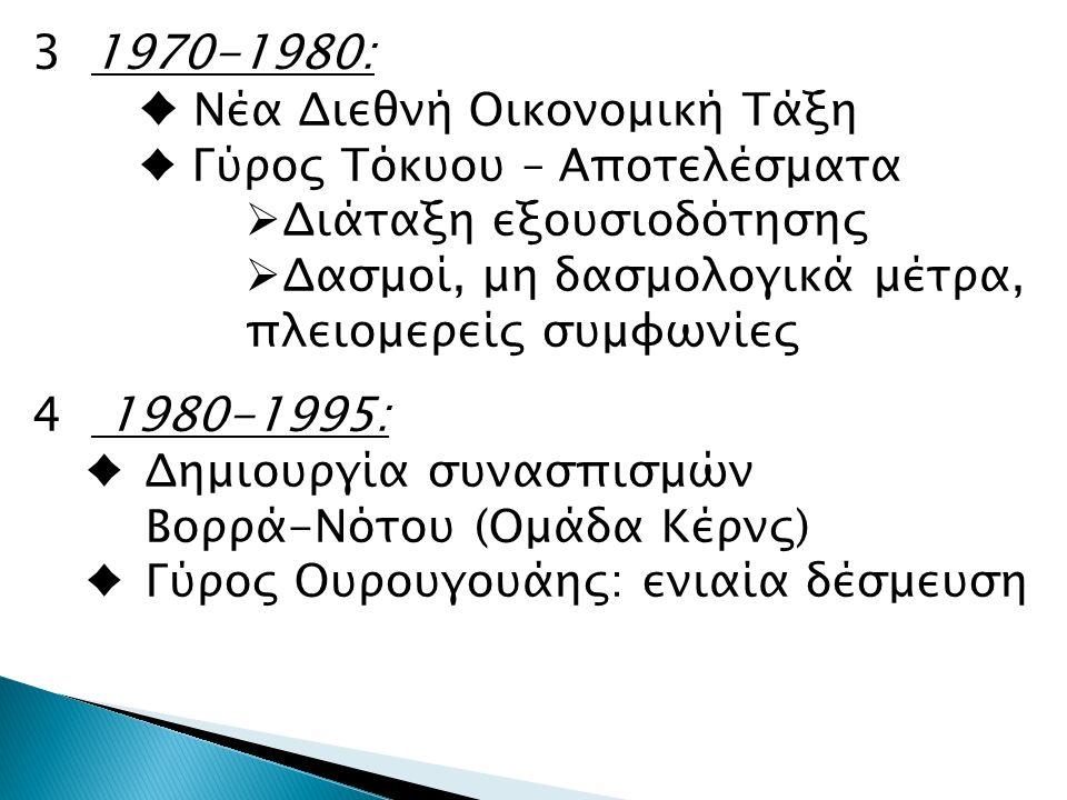 31970-1980: ♦ Νέα Διεθνή Οικονομική Τάξη ♦ Γύρος Τόκυου – Αποτελέσματα  Διάταξη εξουσιοδότησης  Δασμοί, μη δασμολογικά μέτρα, πλειομερείς συμφωνίες 4 1980-1995: ♦Δημιουργία συνασπισμών Βορρά-Νότου (Ομάδα Κέρνς) ♦Γύρος Ουρουγουάης: ενιαία δέσμευση