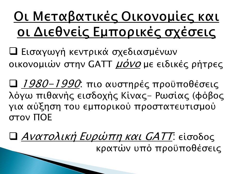 Οι Μεταβατικές Οικονομίες και οι Διεθνείς Εμπορικές σχέσεις  Εισαγωγή κεντρικά σχεδιασμένων οικονομιών στην GATT μόνο με ειδικές ρήτρες  1980-1990: πιο αυστηρές προϋποθέσεις λόγω πιθανής εισδοχής Κίνας- Ρωσίας (φόβος για αύξηση του εμπορικού προστατευτισμού στον ΠΟΕ  Ανατολική Ευρώπη και GATT: είσοδος κρατών υπό προϋποθέσεις
